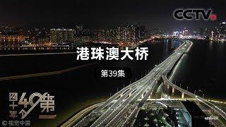 《四十年四十个第一》 第三十九集 港珠澳大桥| CCTV纪录
