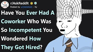 Have You Ever Had A Coworker Who Was So Incompetent You Wondered How They Got Hired? (r/AskReddit)