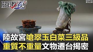 北京故宮嗆我們翠玉白菜是三級品 「重質不重量」文物遷台揭密! 關鍵時刻 20180606-2  馬西屏 劉燦榮