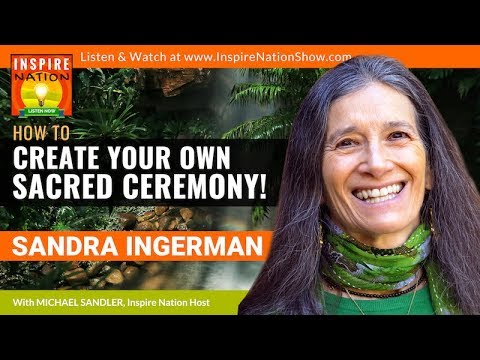 SANDRA INGERMAN: How to Create a Sacred Ceremony & Sacred Place for Prayer, Healing & Manifestation