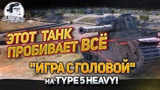 """""""ЭТОТ ТАНК ПРОБИВАЕТ ВСЁ! """"Игра с головой"""" на Type 5 Heavy!"""""""