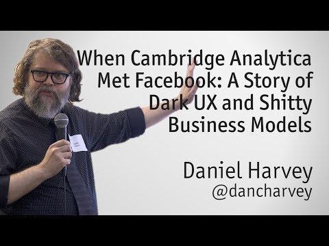 """When Cambridge Analytica Met Facebook: A Story of Dark UX & Shitty Business Models"" - Daniel Harvey"