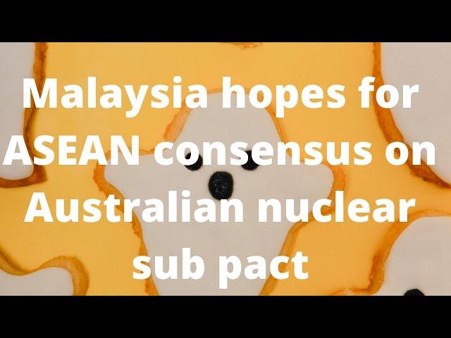 Malaysia berharap untuk konsensus ASEAN tentang subpakta nuklir Australia