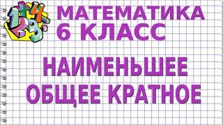 МАТЕМАТИКА 6 класс. НАИМЕНЬШЕЕ ОБЩЕЕ КРАТНОЕ