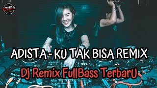 Download lagu Ku Tak Bisa - ADISTA Remix FullBass Vocal Asli ( Mhady alfairuz Remix )
