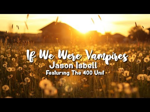 Jason Isbell and the 400 Unit - If We Were Vampires (Lyric Video)