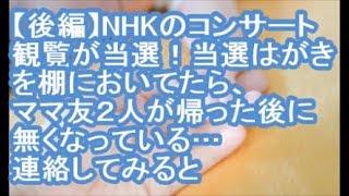 【後編:泥キチママ】NHKのコンサート観覧が当選!当選はがきを棚においてたら、ママ友2人が帰った後に無くなっている…連絡してみると→A「なかったよ!」B『疑ってるの?友達なくすよ』【ママ達の修羅場】