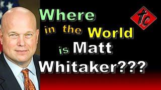 Truthification Chronicles Where in the world is Matt Whitaker???
