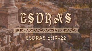 EP 10 ADORACÃO APOS A EDIFICAÇÃO ESDRAS 6.19-22 - CULTO SOLENE AO VIVO.