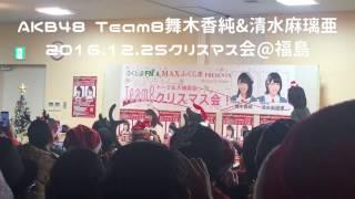 2016.12.25福島県で開催されたAKB48 Team8舞木香純さん、清水麻璃亜さん...