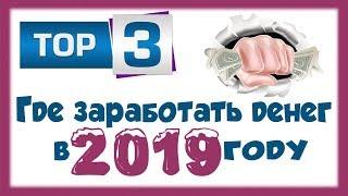Где заработать деньги в 2019 году / ТОП 3 проверенных сайта для заработка БЕЗ ВЛОЖЕНИЙ
