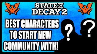 BEST CHARACTERS TO START NEW COMMUNITY WITH! STATE OF DECAY 2 TIPS AND TRICKS