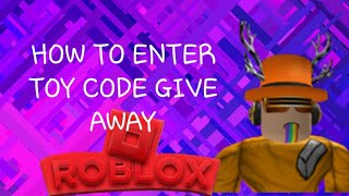 HOW TO ENTER TOY CODE GIVE AWAY | Roblox