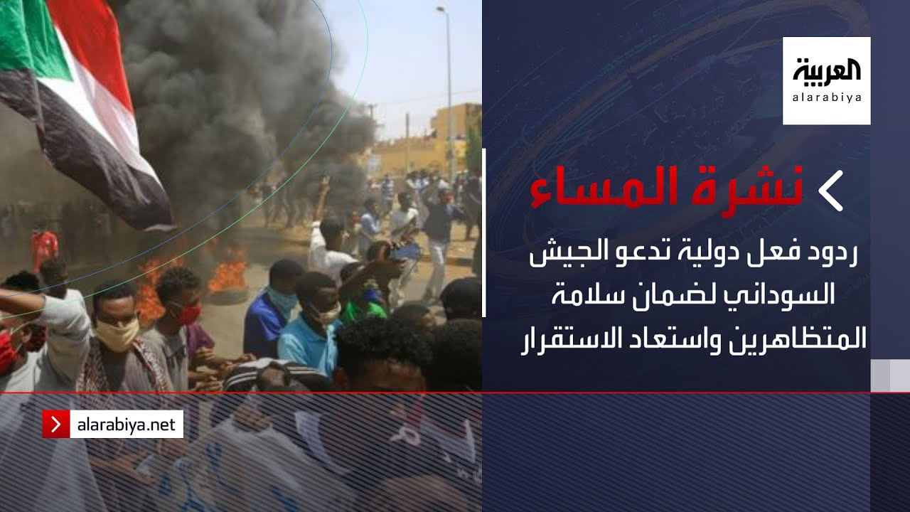 نشرة المساء | ردود فعل دولية تدعو الجيش السوداني لضمان سلامة المتظاهرين واستعاد الاستقرار