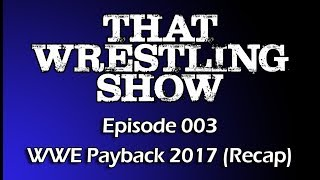 That Wrestling Show: Episode 003 - WWE Payback 2017 Recap