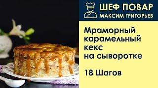 Мраморный карамельный кекс на сыворотке . Рецепт от шеф повара Максима Григорьева