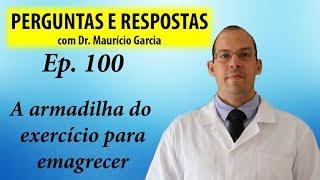 A armadilha do exercicio para emagrecer - Perguntas e respostas com Dr Mauricio Garcia ep 100