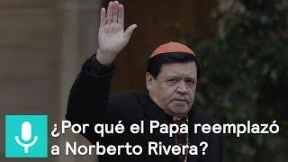 ¿Por qué el Papa reemplazó a Norberto Rivera? - Es la hor...