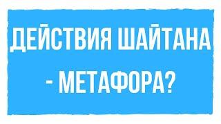 ЯВЛЯЮТСЯ ЛИ ДЕЙСТВИЯ ШАЙТАНА МЕТАФОРОЙ?