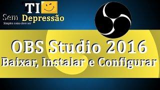 OBS Studio 2016 - Como Baixar, Instalar e Configurar