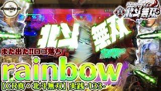 【CR真・北斗無双】実践-133-また出た!ロゴ落ちレインボー!!の巻