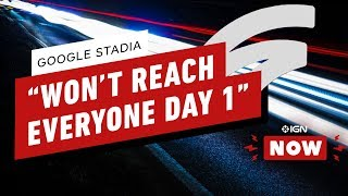 "Google Stadia ""Won't Reach Everybody Day 1"" - IGN Now"