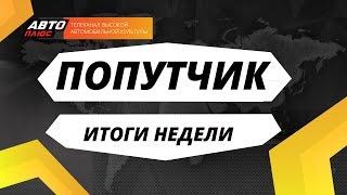 Попутчик. Итоги недели - Выпуск 25 - АВТО ПЛЮС