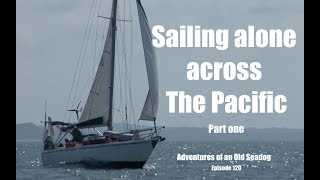 Sailing across the Pacific Alone pt1 Adventures of an Old Seadog, ep,120