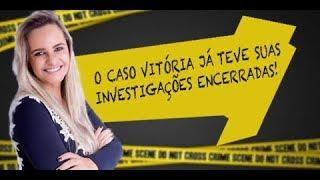 O caso Vitória já teve suas investigações encerradas!