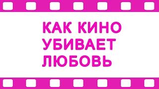 Как кино убивает любовь