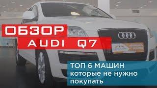 Обзор Audi Q7.  ТОП 6 Машин Которые НЕ Нужно Покупать БУ!