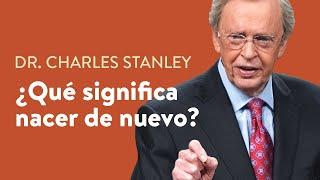¿Qué significa nacer de nuevo?  – Dr. Charles Stanley