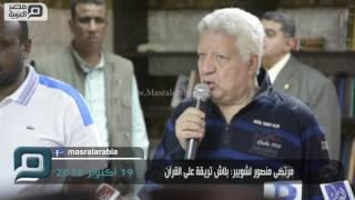 مصر العربية | مرتضى منصور لشوبير: بلاش تريقة على القرآن