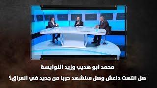 محمد ابو هديب وزيد النوايسة - هل انتهت داعش وهل سنشهد حربا من جديد في العراق؟