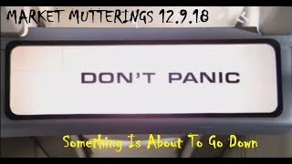 Stock Market Mutterings 12.9.18- Something Is About To Go Down- Here Is What To Look For