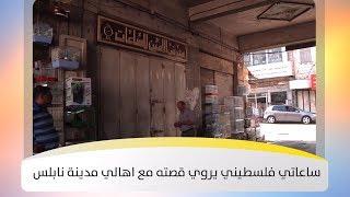 ساعاتي فلسطيني يروي قصته مع اهالي مدينة نابلس