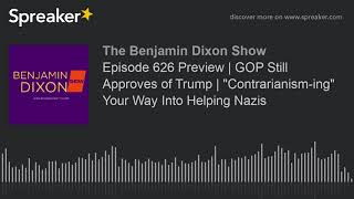 """Episode 626 Preview   GOP Still Approves of Trump   """"Contrarianism-ing"""" Your Way Into Helping Nazis"""