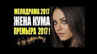 ПРЕМЬЕРА 2017 ВЗОРВАЛА ЮТУБ!   ЖЕНА КУМА   Русские премьеры 2017 новинки, мелодрамы 2017 HD