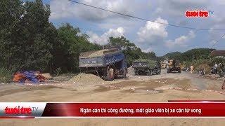 Ngăn cản thi công đường, một giáo viên bị xe cán tử vong | Truyền Hình - Báo Tuổi Trẻ