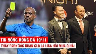 TIN NÓNG BÓNG ĐÁ 19/11 | Thầy Park xác nhận CLB La Liga hỏi mua Q.Hải –Thái lo trọng tài thiên vị VN