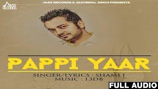 Pappi Yaar| ( Full HD)  | Shami J New Punjabi Songs 2017 | Latest Punjabi Songs 2017