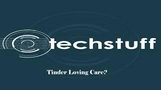 TechStuff   Tinder Loving Care thumbnail