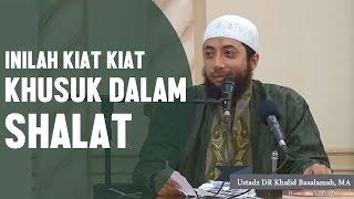 Inilah kiat kiat khusuk dalam sholat, Ustadz DR Khalid Basalamah, MA