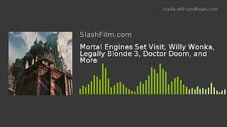 Mortal Engines Set Visit, Willy Wonka, Legally Blonde 3, Doctor Doom, and More