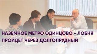 Наземное метро Одинцово - Лобня пройдет через Долгопрудный | Новости Долгопрудного