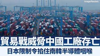 美中貿易戰威脅中國工廠存亡|日本限制令將窒息南韓半導體產業|產業勁報【2019年7月10日】|新唐人亞太電視