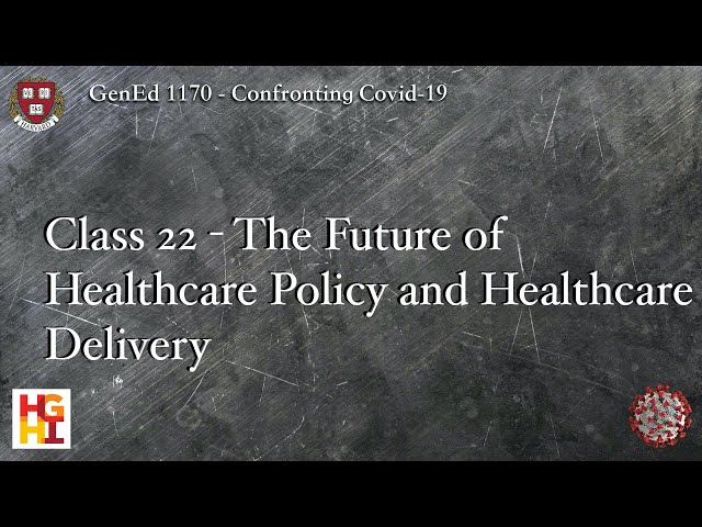 HarvardX: Confronting COVID-19 - Class 22: The Future of Healthcare Policy and Healthcare Delivery