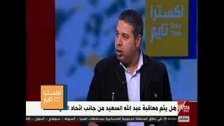 اكسترا تايم| جلال: عقوبة إيقاف عبد الله السعيد  مهددة بعدم التنفيذ.. وهذا هو السبب