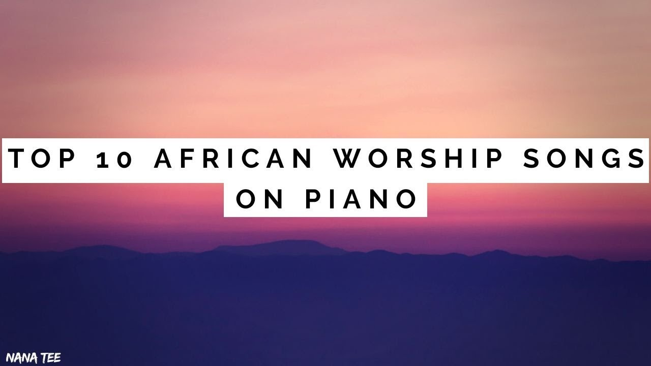 TOP 10 AFRICAN WORSHIP SONGS (on Piano) || NEW - 2019!! ||