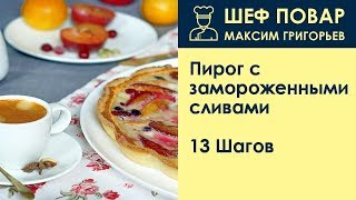 Пирог с замороженными сливами . Рецепт от шеф повара Максима Григорьева